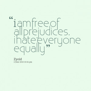Quotes Picture: i am free of all prejudices i hate everyone equally