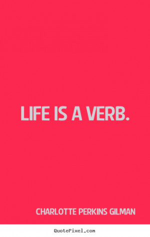 Charlotte Perkins Gilman poster quotes - Life is a verb. - Life quotes
