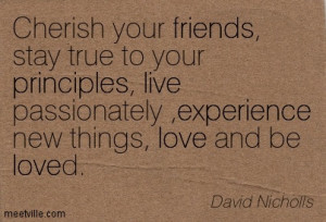 Cherish Your Friends, Stay True To Your Principles, Live Passionately ...