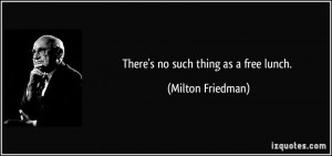 There's no such thing as a free lunch. - Milton Friedman