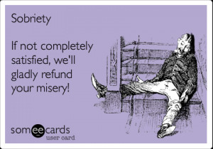 Funny Encouragement Ecard: Sobriety If not completely satisfied, we'll ...