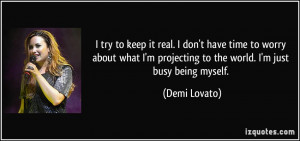... projecting to the world. I'm just busy being myself. - Demi Lovato