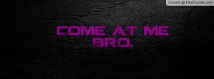 Come at me BRO Profile Facebook Covers