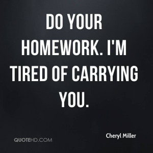 Do your homework. I'm tired of carrying you.