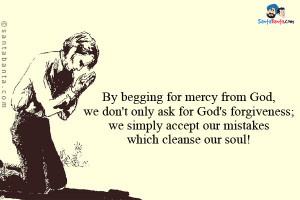 By begging for mercy from God, we don't only ask for God's forgiveness ...