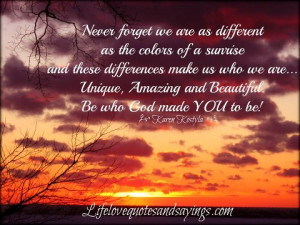 ... Unique, Amazing and Beautiful . Be who God made YOU to be! ~Karen Kost