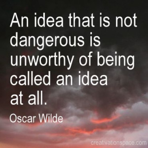 ... dangerous is unworthy of being called an idea at all. (Oscar Wilde