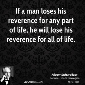 ... reverence for any part of life, he will lose his reverence for all of