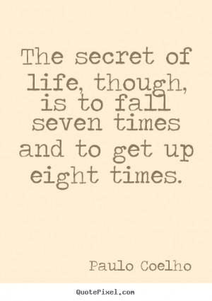 ... The secret of life, though, is to fall seven times and.. - Life quotes