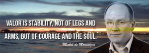 ... not of legs and arms, but of courage and the soul-Michel de Montaigne