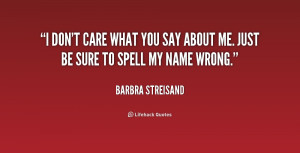 quote-Barbra-Streisand-i-dont-care-what-you-say-about-2-168176.png