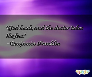 God heals, and the doctor takes the fees. -Benjamin Franklin