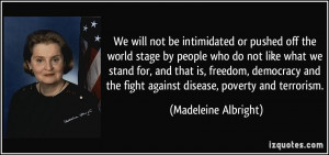 or pushed off the world stage by people who do not like what we stand ...