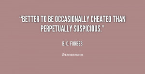 Better to be occasionally cheated than perpetually suspicious.""