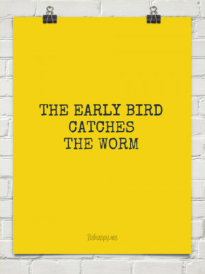 The early bird catches the worm. William Camden