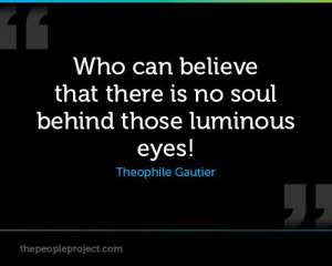 ... that there is no soul behind those luminous eyes! - Theophile Gautier