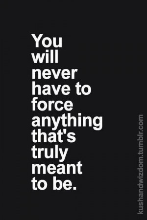 You will never have to force...