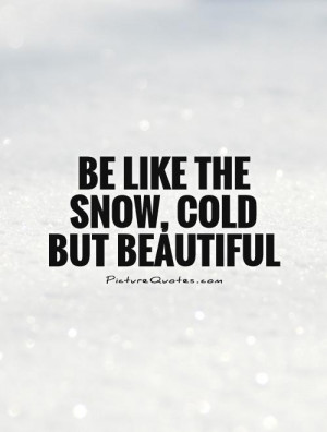 Beautiful Snow Cold but Be Like Quotes