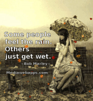 Some people feel the rain. Others just get wet. ~ Bob Marley Source ...