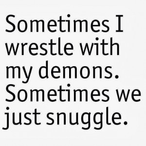 Sometimes i wrestle with my demons, Sometimes we just snuggle...
