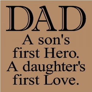 Dad A Son's First Hero.A Daughter's First Love ~ Father Quote