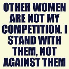 other women gets you no where in life. Support each other. Help each ...