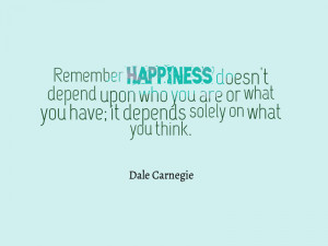 "... you have; it depends solely on what you think. "" – Dale Carnegie"