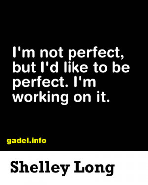 not perfect, but I'd like to be perfect. I'm working on it ...