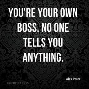 alex-perez-quote-youre-your-own-boss-no-one-tells-you-anything.jpg