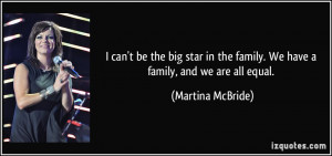 ... the family. We have a family, and we are all equal. - Martina McBride