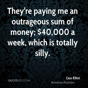 They're paying me an outrageous sum of money; $40,000 a week, which is ...