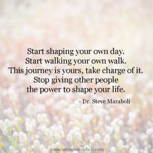 Start shaping your own day. Start walking your own walk. This journey ...