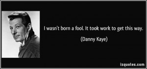 wasn't born a fool. It took work to get this way. - Danny Kaye