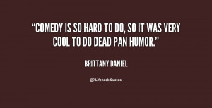 Comedy is so hard to do, so it was very cool to do dead pan humor.