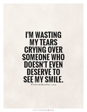 wasting my tears crying over someone who doesn't even deserve to ...