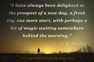 have always been delighted at the prospect of a new day, a fresh try ...