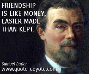 Samuel Butler - Friendship is like money, easier made than kept.