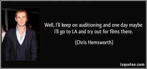 Well, I'll keep on auditioning and one day maybe I'll go to LA and try ...