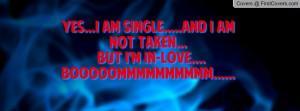 YES...i am SINGLE.....and i am not TAKEN... but I'm in-LOVE ...