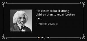 It is easier to build strong children than to repair broken men ...