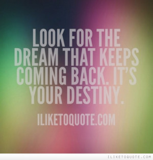 Look for the dream that keeps coming back. It's your destiny.