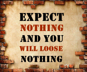 Expect nothing and you will loose nothing!