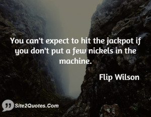 You can't expect to hit the jackpot if you don't put a few nickels in ...