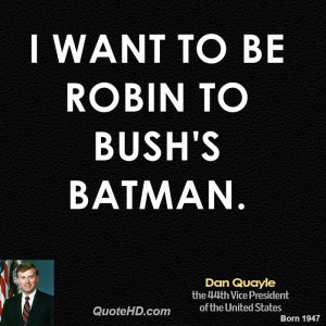 want to be Robin to Bush's Batman.