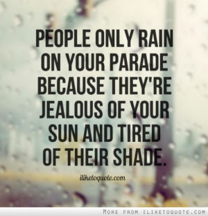 People only rain on your parade because they're jealous of your sun ...