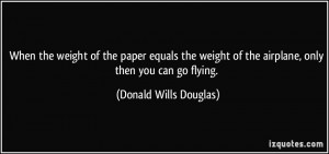 ... of the airplane, only then you can go flying. - Donald Wills Douglas