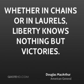 Douglas MacArthur - Whether in chains or in laurels, liberty knows ...