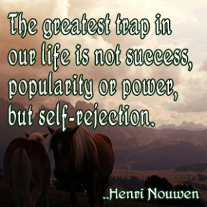 ... is not success, popularity or power, but self-rejection. Henri Nouwen