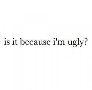 Is it because i'm ugly ? ...