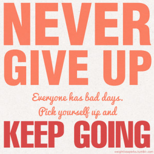 ... Never give up Everyone has bad days. Pick yourself up and keep going